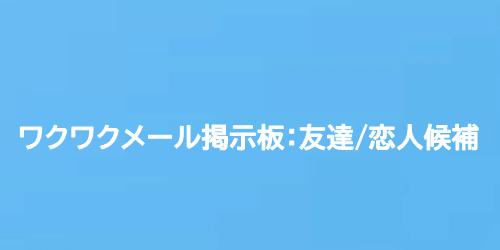 ワクワクメール掲示板:友達/恋人候補